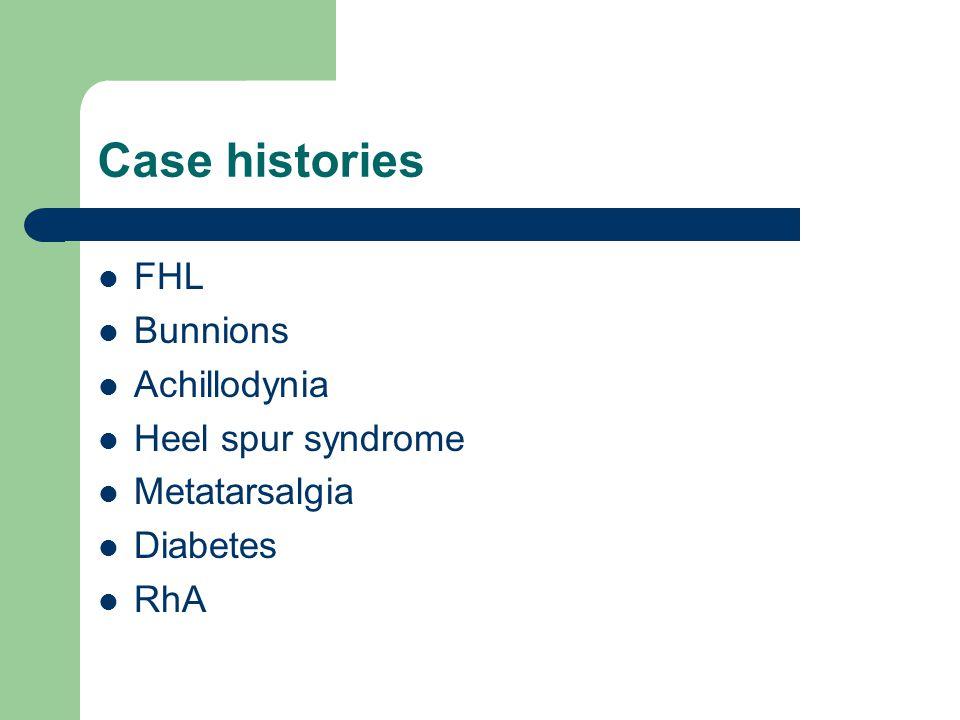 Case histories FHL Bunnions Achillodynia Heel spur syndrome Metatarsalgia Diabetes RhA