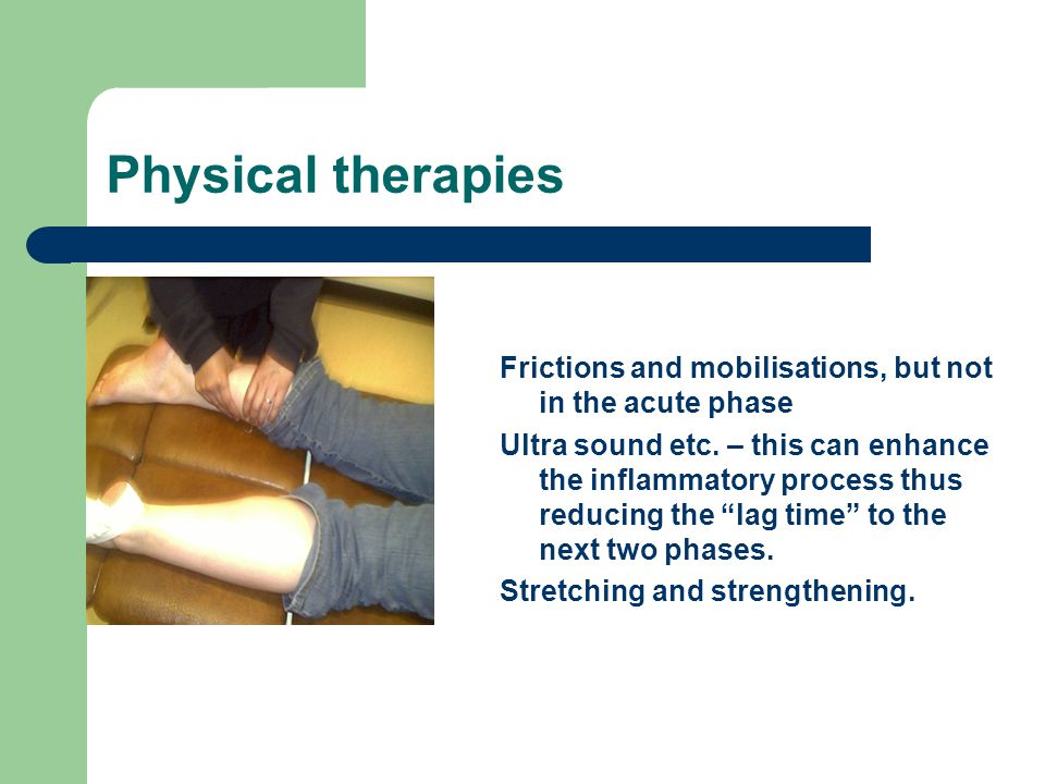 Physical therapies Frictions and mobilisations, but not in the acute phase Ultra sound etc. – this can enhance the inflammatory process thus reducing