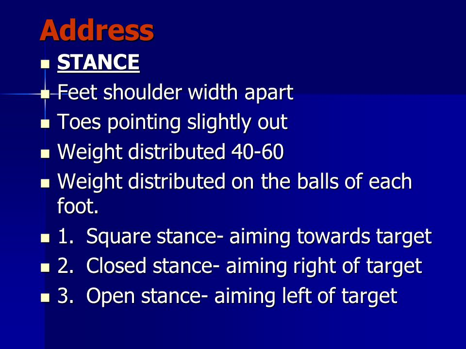 Address STANCE STANCE Feet shoulder width apart Feet shoulder width apart Toes pointing slightly out Toes pointing slightly out Weight distributed 40-60 Weight distributed 40-60 Weight distributed on the balls of each foot.