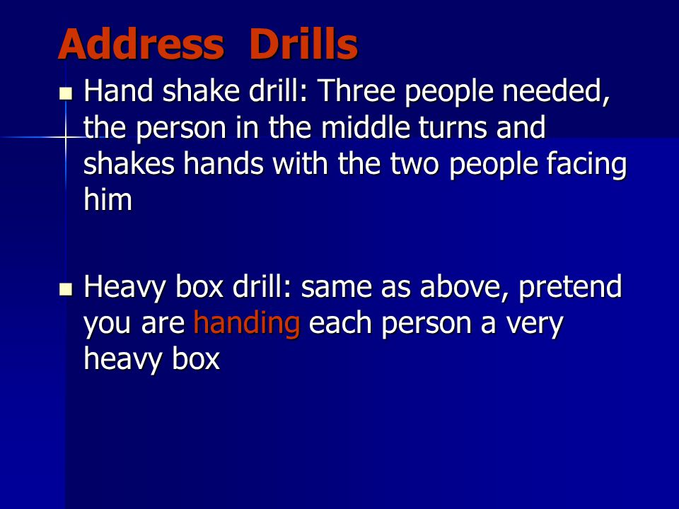 Address Drills Hand shake drill: Three people needed, the person in the middle turns and shakes hands with the two people facing him Hand shake drill: Three people needed, the person in the middle turns and shakes hands with the two people facing him Heavy box drill: same as above, pretend you are handing each person a very heavy box Heavy box drill: same as above, pretend you are handing each person a very heavy box