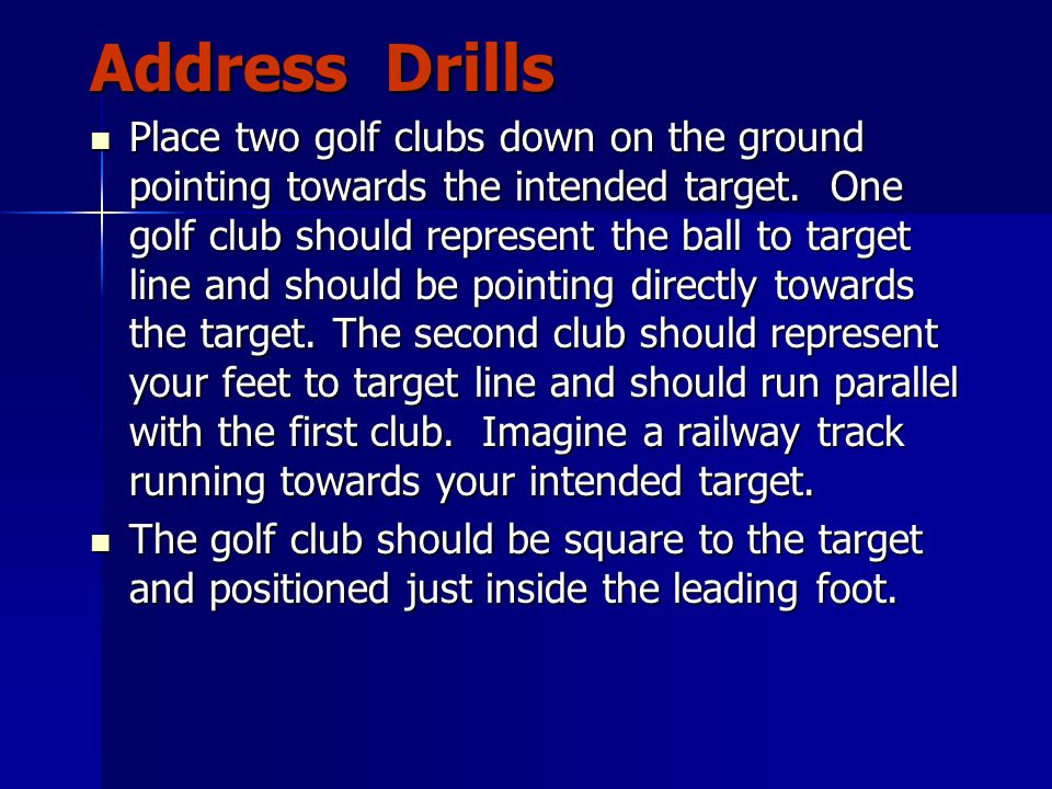 Address Drills Place two golf clubs down on the ground pointing towards the intended target.
