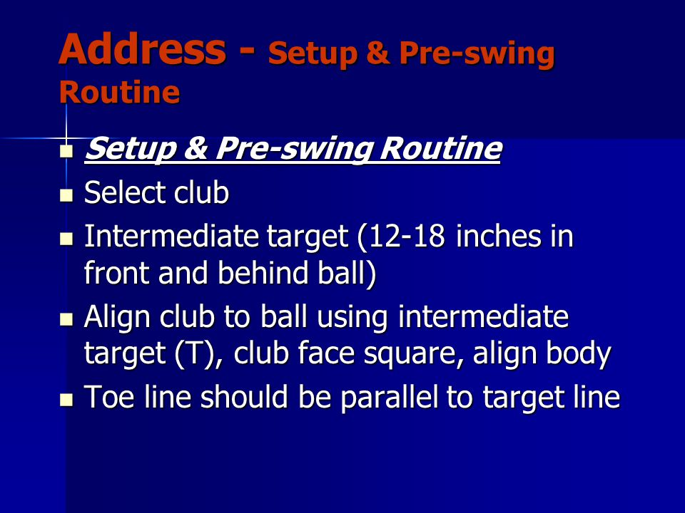 Address - Setup & Pre-swing Routine Setup & Pre-swing Routine Setup & Pre-swing Routine Select club Select club Intermediate target (12-18 inches in front and behind ball) Intermediate target (12-18 inches in front and behind ball) Align club to ball using intermediate target (T), club face square, align body Align club to ball using intermediate target (T), club face square, align body Toe line should be parallel to target line Toe line should be parallel to target line
