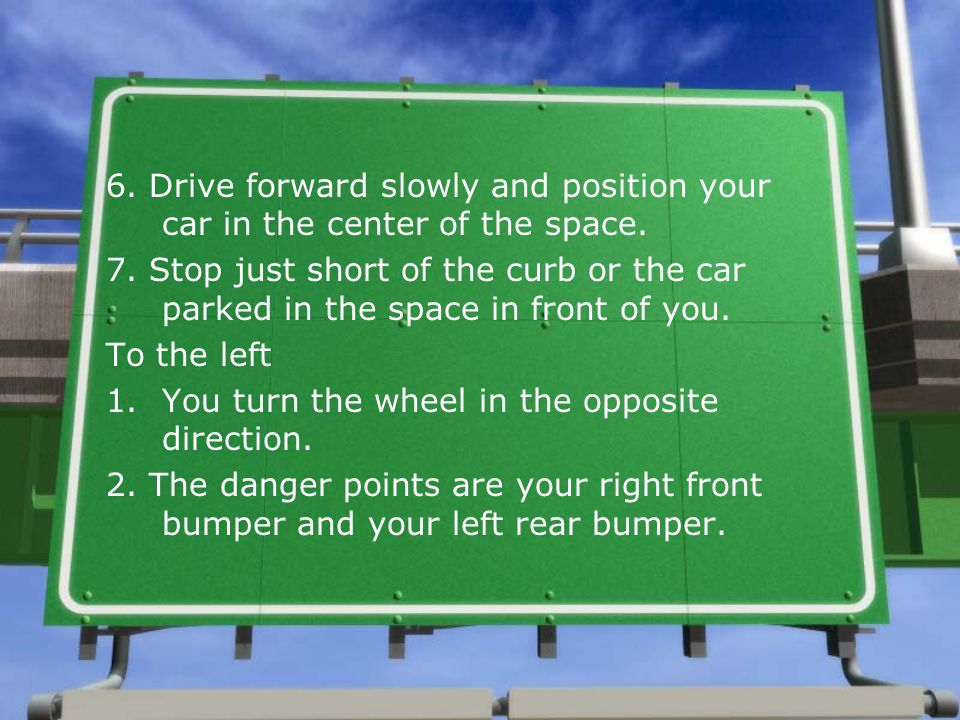 6.Drive forward slowly and position your car in the center of the space.