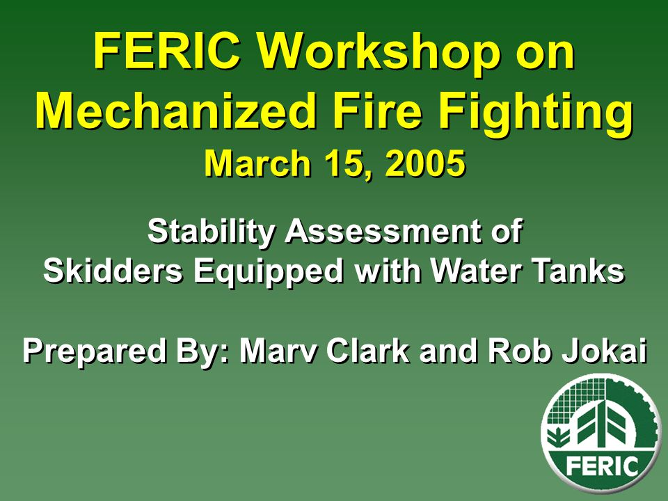 FERIC Workshop on Mechanized Fire Fighting March 15, 2005 Stability Assessment of Skidders Equipped with Water Tanks Prepared By: Marv Clark and Rob Jokai
