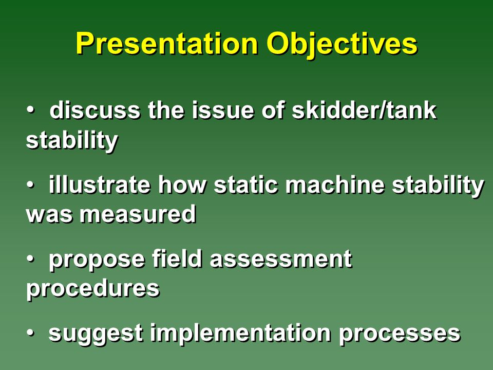 Presentation Objectives discuss the issue of skidder/tank stability illustrate how static machine stability was measured propose field assessment procedures suggest implementation processes discuss the issue of skidder/tank stability illustrate how static machine stability was measured propose field assessment procedures suggest implementation processes