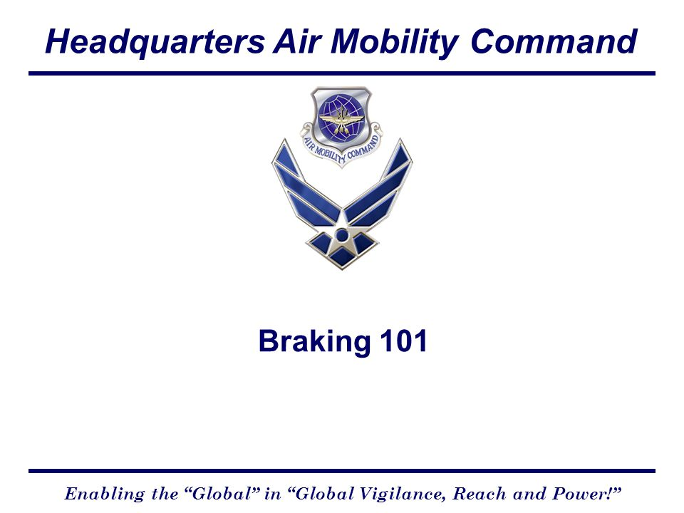 Headquarters Air Mobility Command Enabling the Global in Global Vigilance, Reach and Power! Braking 101