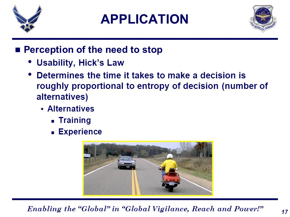 17 Enabling the Global in Global Vigilance, Reach and Power! APPLICATION Perception of the need to stop Usability, Hick's Law Determines the time it takes to make a decision is roughly proportional to entropy of decision (number of alternatives)  Alternatives Training Experience