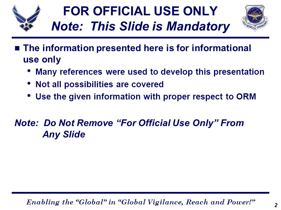 2 Enabling the Global in Global Vigilance, Reach and Power! The information presented here is for informational use only Many references were used to develop this presentation Not all possibilities are covered Use the given information with proper respect to ORM Note: Do Not Remove For Official Use Only From Any Slide FOR OFFICIAL USE ONLY Note: This Slide is Mandatory