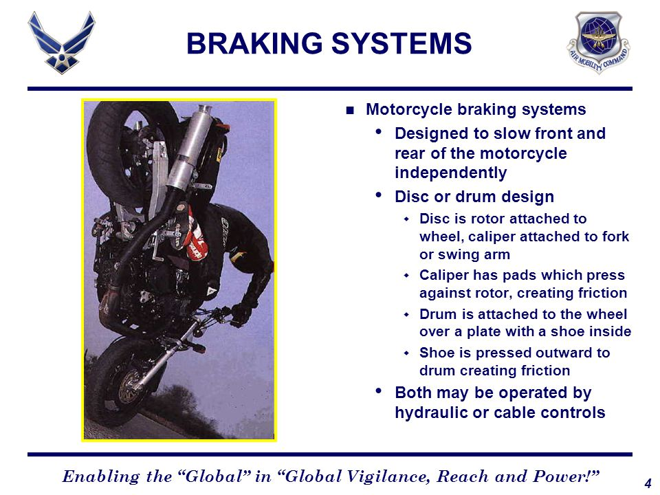 4 Enabling the Global in Global Vigilance, Reach and Power! BRAKING SYSTEMS Motorcycle braking systems Designed to slow front and rear of the motorcycle independently Disc or drum design  Disc is rotor attached to wheel, caliper attached to fork or swing arm  Caliper has pads which press against rotor, creating friction  Drum is attached to the wheel over a plate with a shoe inside  Shoe is pressed outward to drum creating friction Both may be operated by hydraulic or cable controls