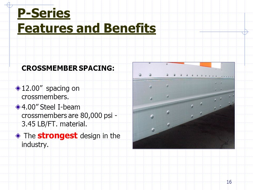 "16 CROSSMEMBER SPACING: 12.00"" spacing on crossmembers. 4.00"" Steel I-beam crossmembers are 80,000 psi - 3.45 LB/FT. material. The strongest design in"