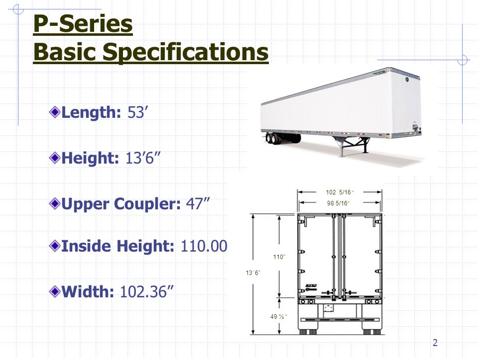 "2 P-Series Basic Specifications Length: 53' Height: 13'6"" Upper Coupler: 47"" Inside Height: 110.00"" Width: 102.36"" 102 5/16 "" 98 5/16 "" 13' 6"" 110"" 49"