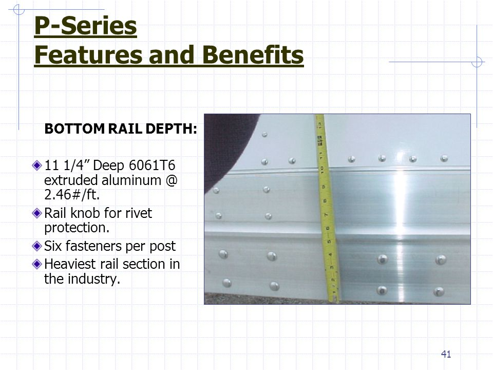 "41 BOTTOM RAIL DEPTH: 11 1/4"" Deep 6061T6 extruded aluminum @ 2.46#/ft. Rail knob for rivet protection. Six fasteners per post Heaviest rail section i"