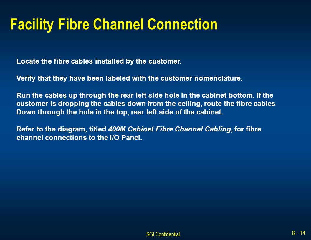 SGI Confidential 8 - 14 Facility Fibre Channel Connection Locate the fibre cables installed by the customer. Verify that they have been labeled with t