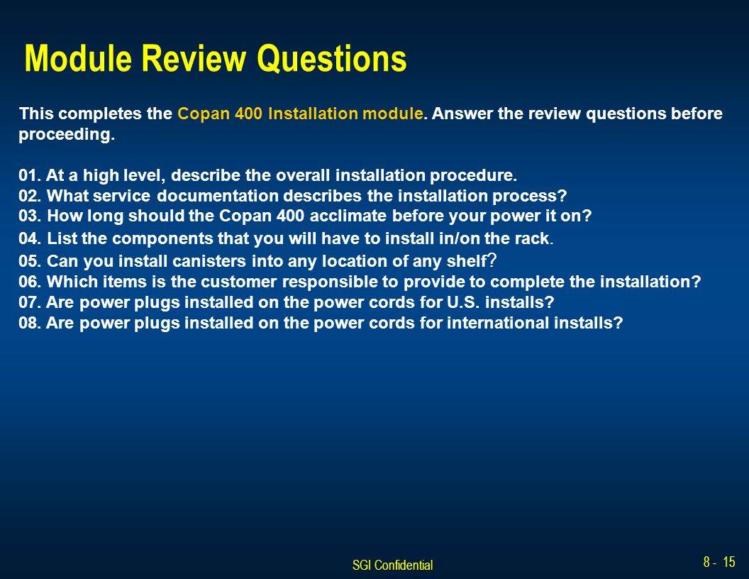 SGI Confidential 8 - 15 Module Review Questions This completes the Copan 400 Installation module. Answer the review questions before proceeding. 01. A