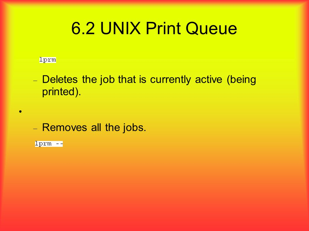 6.2 UNIX Print Queue  Deletes the job that is currently active (being printed).