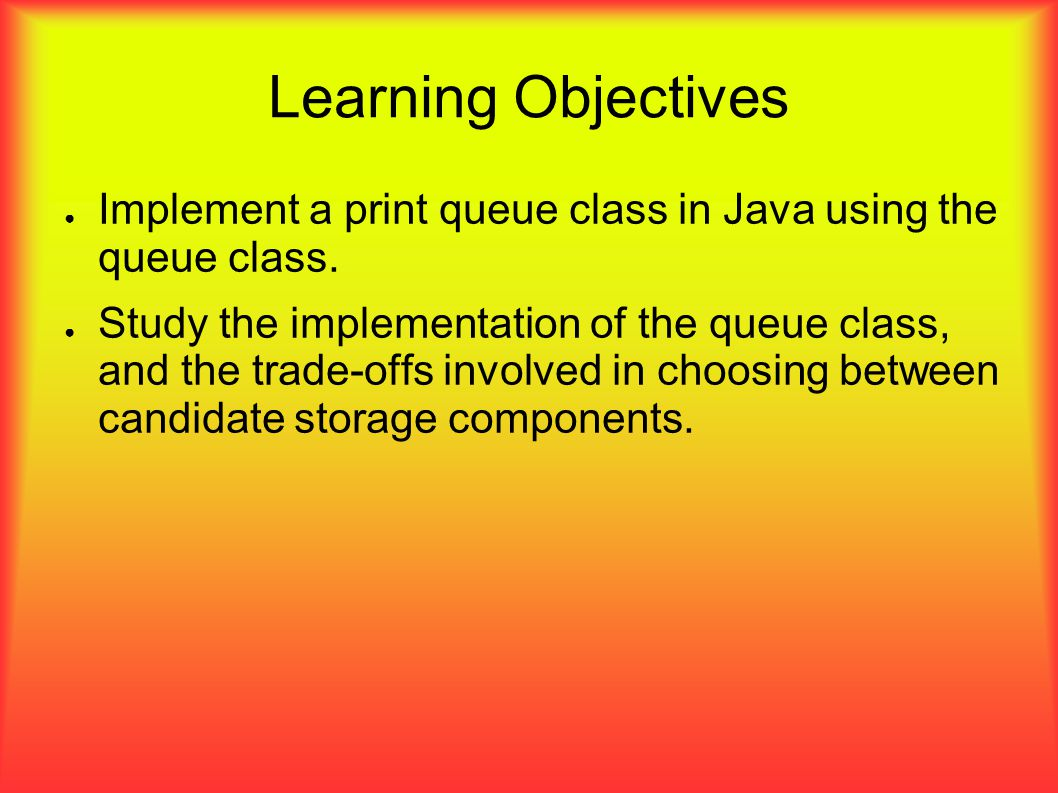 Learning Objectives ● Implement a print queue class in Java using the queue class.