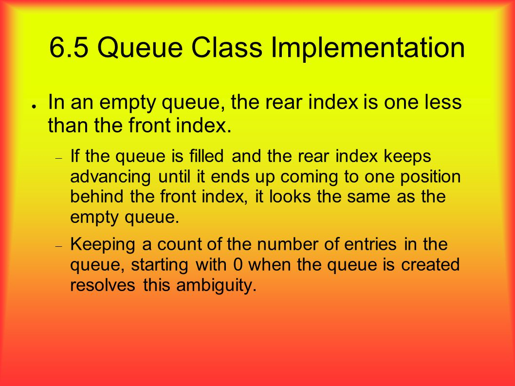 ● In an empty queue, the rear index is one less than the front index.