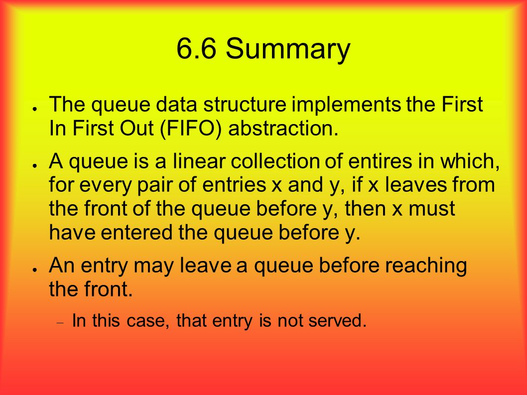 6.6 Summary ● The queue data structure implements the First In First Out (FIFO) abstraction.