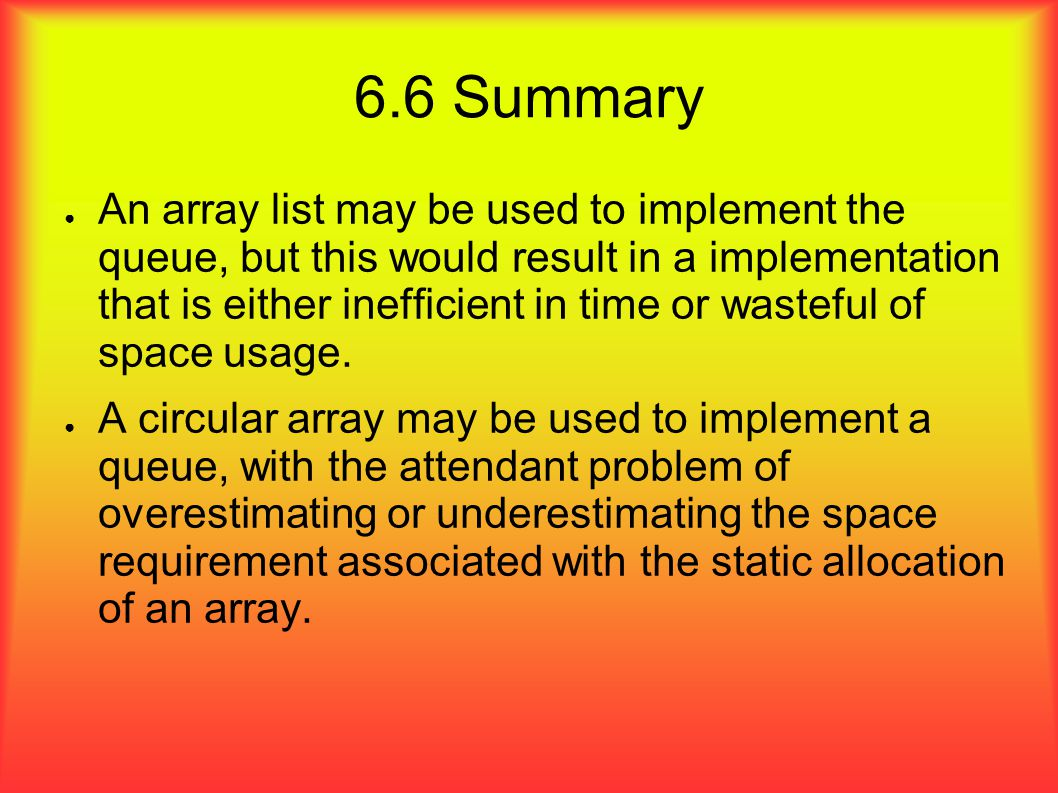 6.6 Summary ● An array list may be used to implement the queue, but this would result in a implementation that is either inefficient in time or wasteful of space usage.