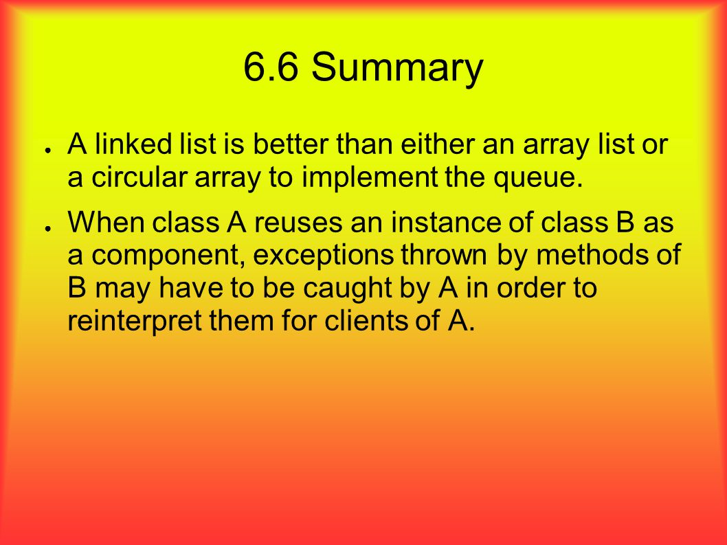 6.6 Summary ● A linked list is better than either an array list or a circular array to implement the queue.