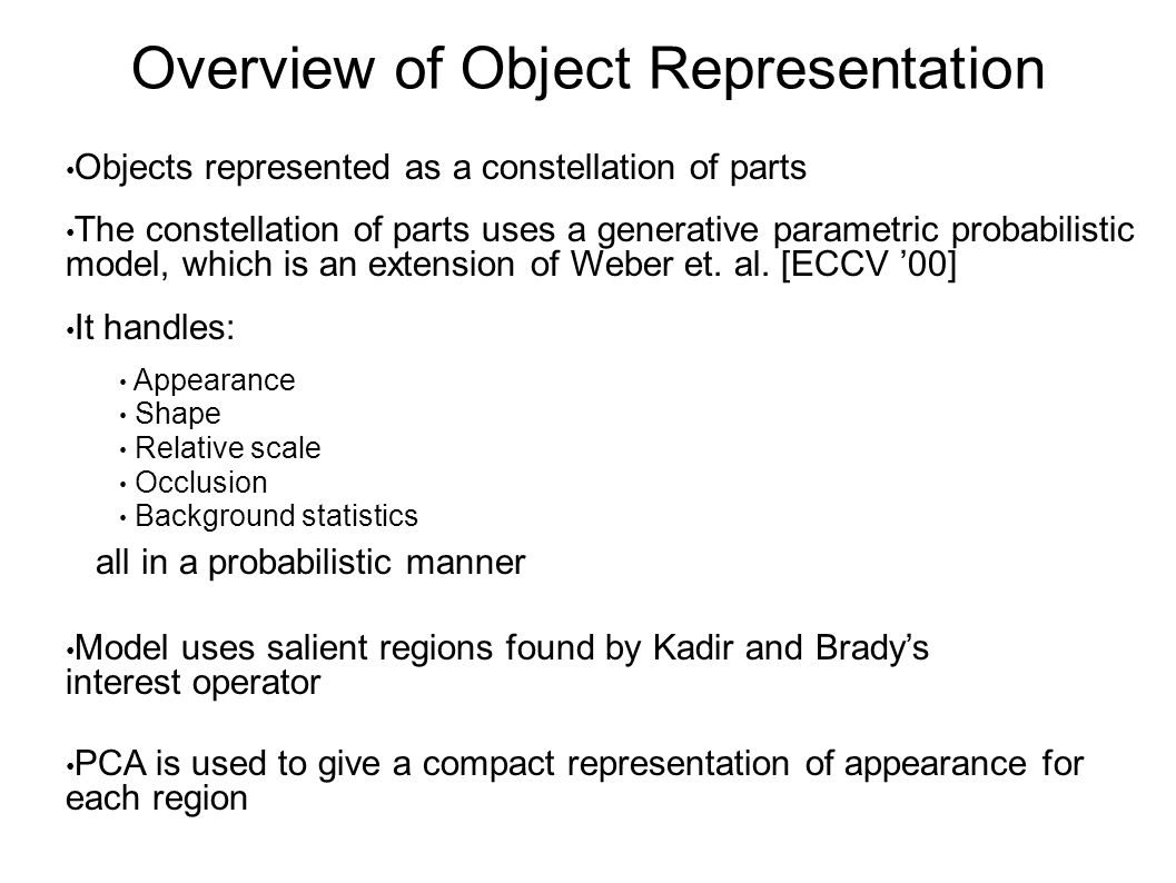 Overview of Object Representation It handles: Appearance Shape Relative scale Occlusion Background statistics  all in a probabilistic manner Objects represented as a constellation of parts The constellation of parts uses a generative parametric probabilistic model, which is an extension of Weber et.