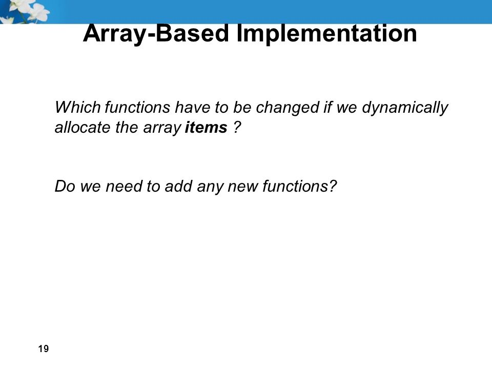 19 Array-Based Implementation Which functions have to be changed if we dynamically allocate the array items .