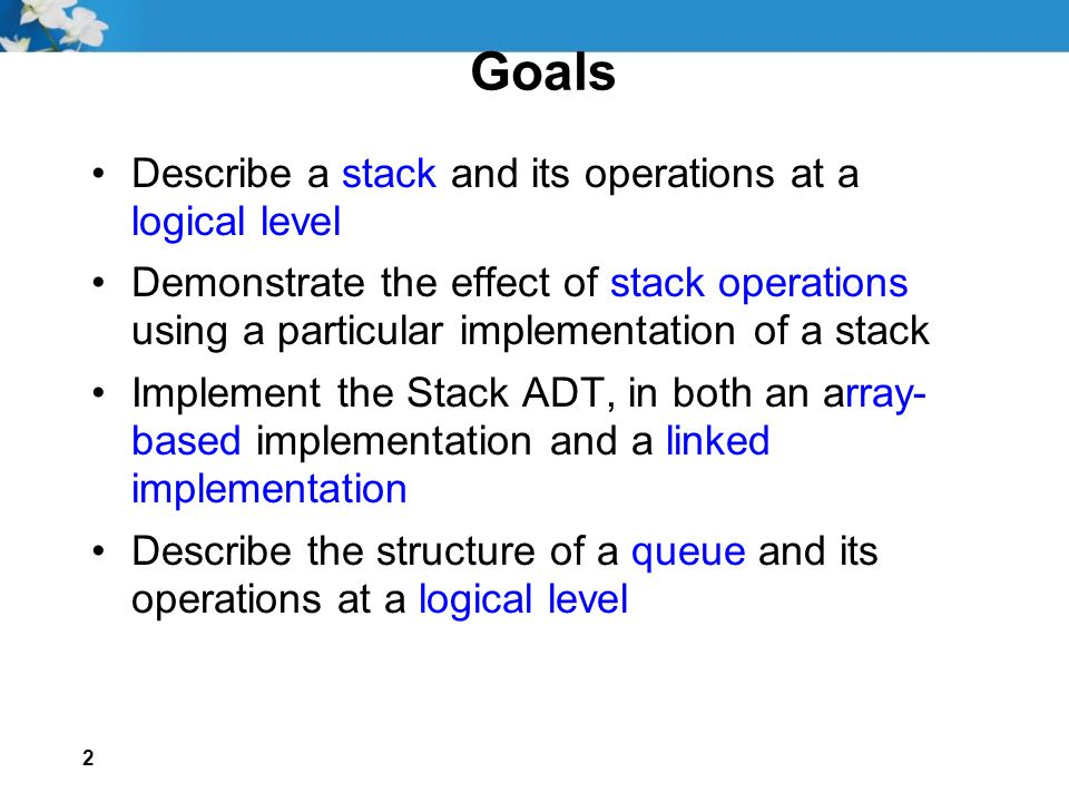 2 Goals Describe a stack and its operations at a logical level Demonstrate the effect of stack operations using a particular implementation of a stack Implement the Stack ADT, in both an array- based implementation and a linked implementation Describe the structure of a queue and its operations at a logical level