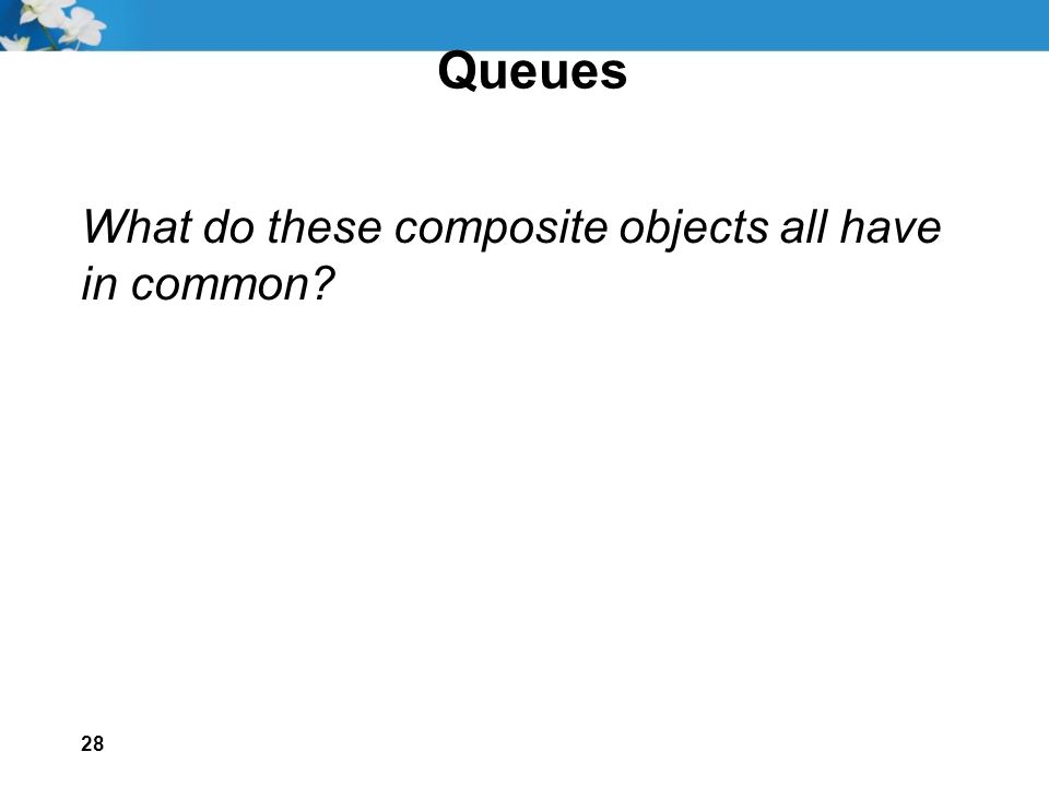 28 Queues What do these composite objects all have in common