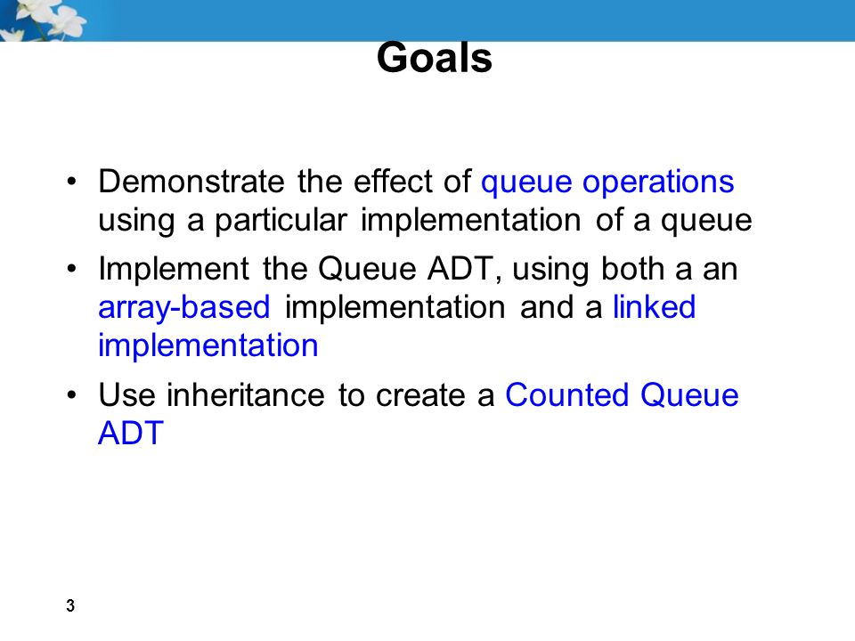 3 Goals Demonstrate the effect of queue operations using a particular implementation of a queue Implement the Queue ADT, using both a an array-based implementation and a linked implementation Use inheritance to create a Counted Queue ADT