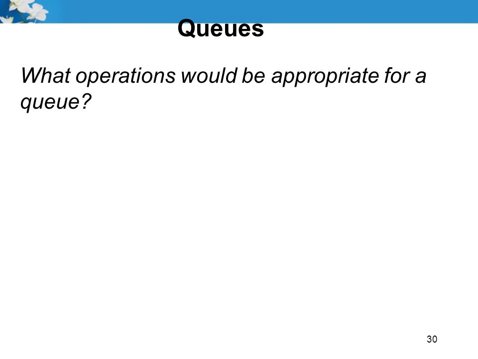 Queues What operations would be appropriate for a queue 30