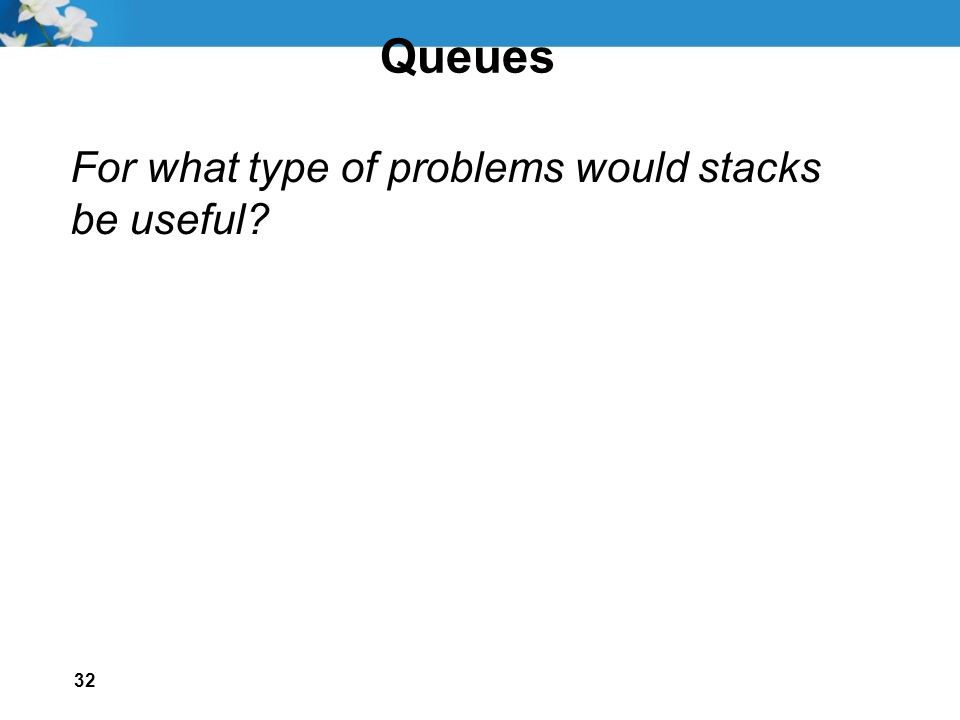 32 Queues For what type of problems would stacks be useful