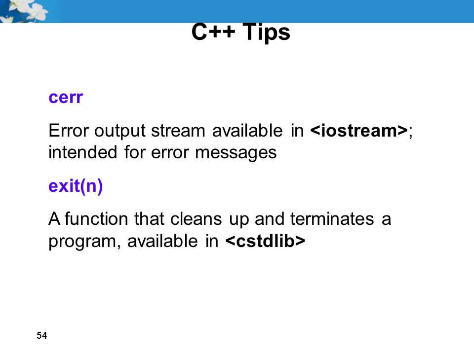 54 C++ Tips cerr Error output stream available in ; intended for error messages exit(n) A function that cleans up and terminates a program, available in