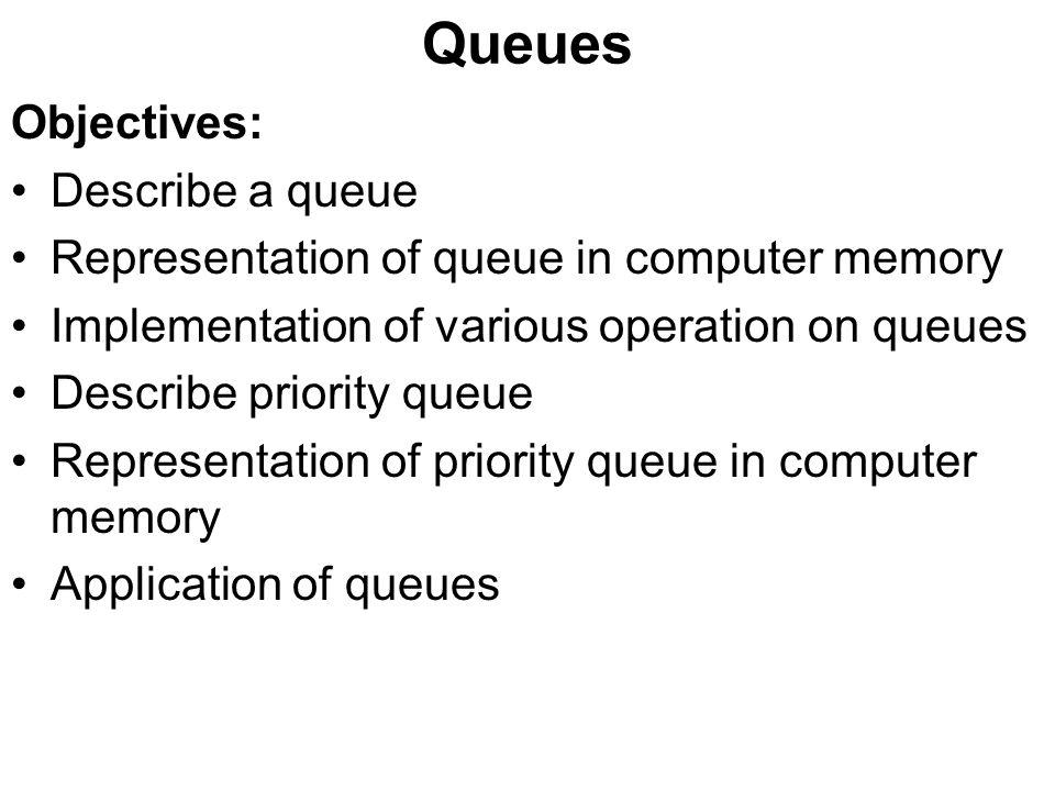 Queues Objectives: Describe a queue Representation of queue in computer memory Implementation of various operation on queues Describe priority queue Representation of priority queue in computer memory Application of queues