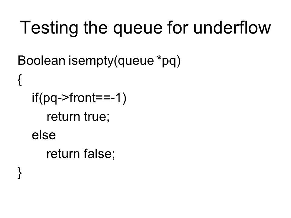 Testing the queue for underflow Boolean isempty(queue *pq) { if(pq->front==-1) return true; else return false; }