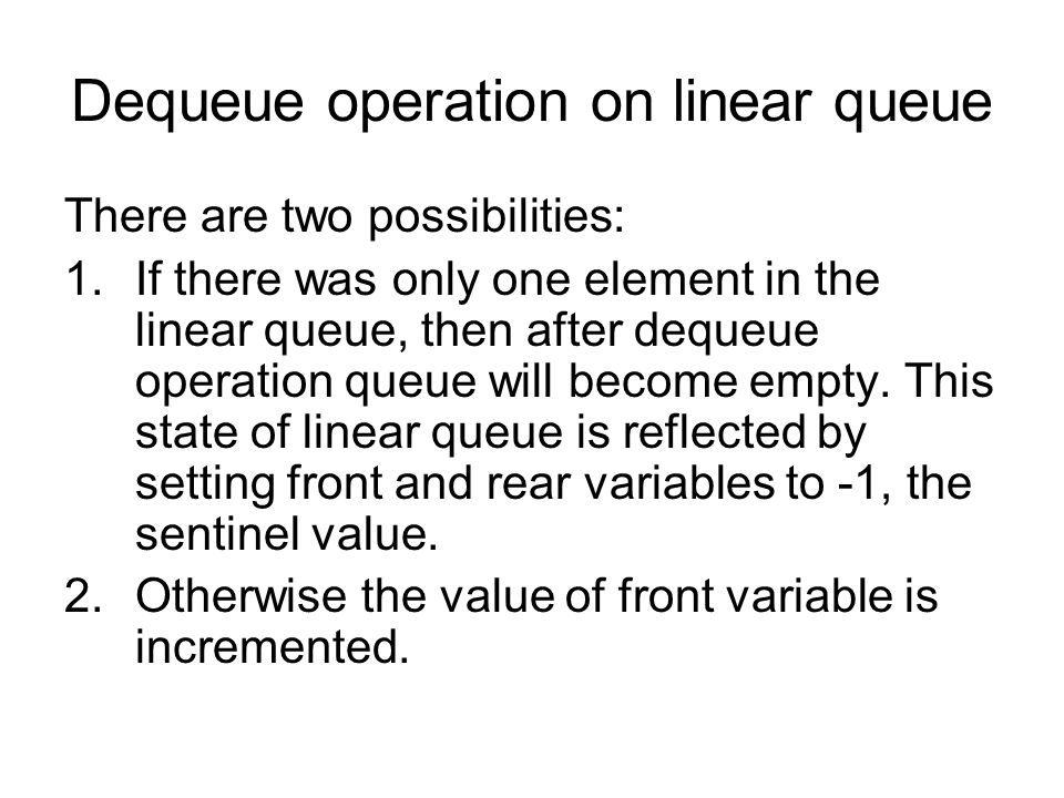 Dequeue operation on linear queue There are two possibilities: 1.If there was only one element in the linear queue, then after dequeue operation queue will become empty.