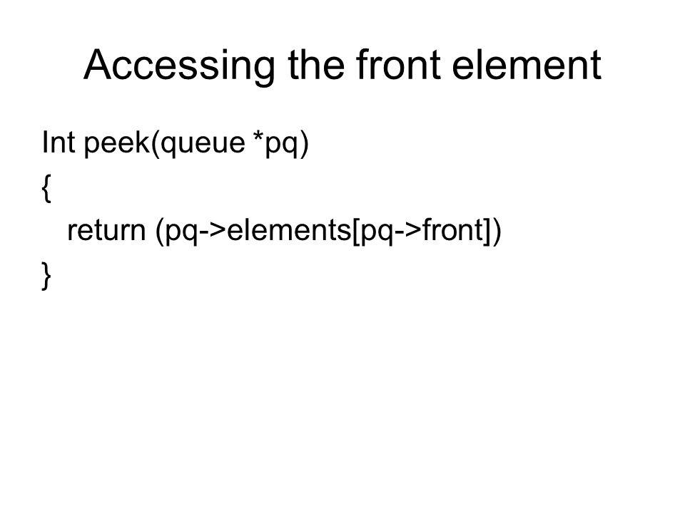 Accessing the front element Int peek(queue *pq) { return (pq->elements[pq->front]) }
