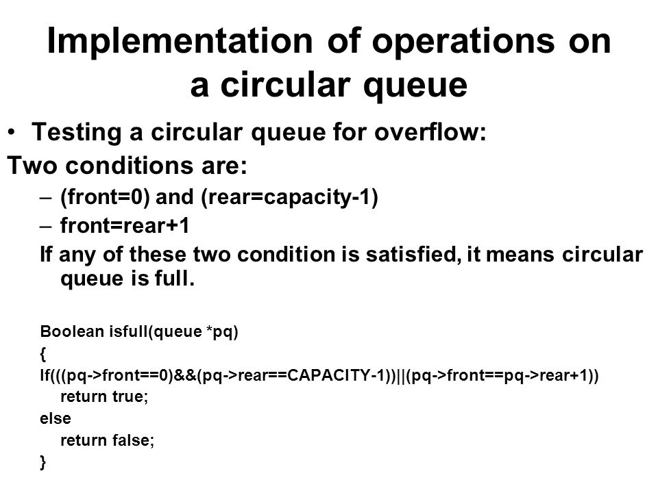 Implementation of operations on a circular queue Testing a circular queue for overflow: Two conditions are: –(front=0) and (rear=capacity-1) –front=rear+1 If any of these two condition is satisfied, it means circular queue is full.