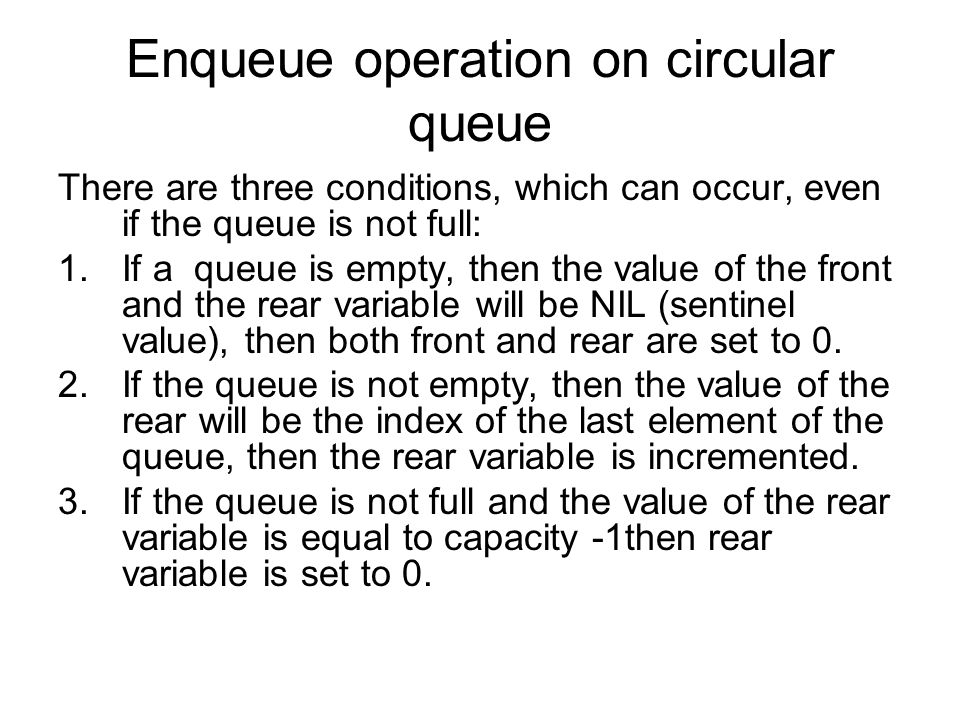 Enqueue operation on circular queue There are three conditions, which can occur, even if the queue is not full: 1.If a queue is empty, then the value of the front and the rear variable will be NIL (sentinel value), then both front and rear are set to 0.