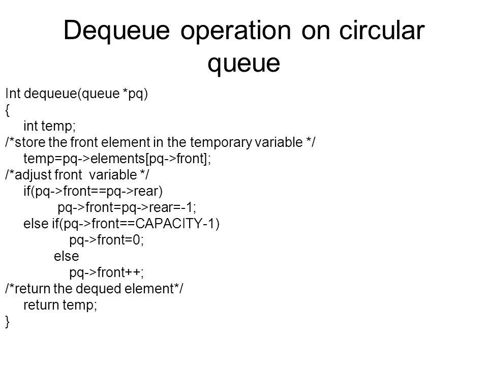 Dequeue operation on circular queue Int dequeue(queue *pq) { int temp; /*store the front element in the temporary variable */ temp=pq->elements[pq->front]; /*adjust front variable */ if(pq->front==pq->rear) pq->front=pq->rear=-1; else if(pq->front==CAPACITY-1) pq->front=0; else pq->front++; /*return the dequed element*/ return temp; }