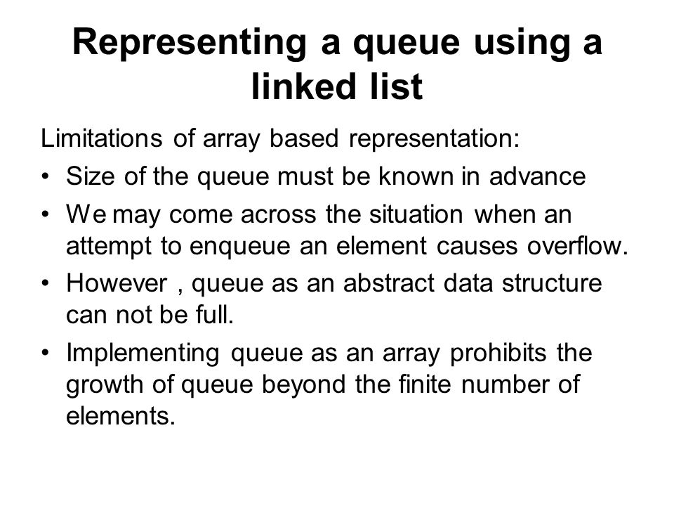 Representing a queue using a linked list Limitations of array based representation: Size of the queue must be known in advance We may come across the situation when an attempt to enqueue an element causes overflow.