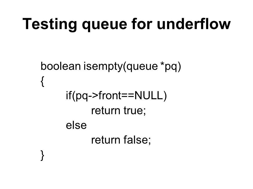 Testing queue for underflow boolean isempty(queue *pq) { if(pq->front==NULL) return true; else return false; }