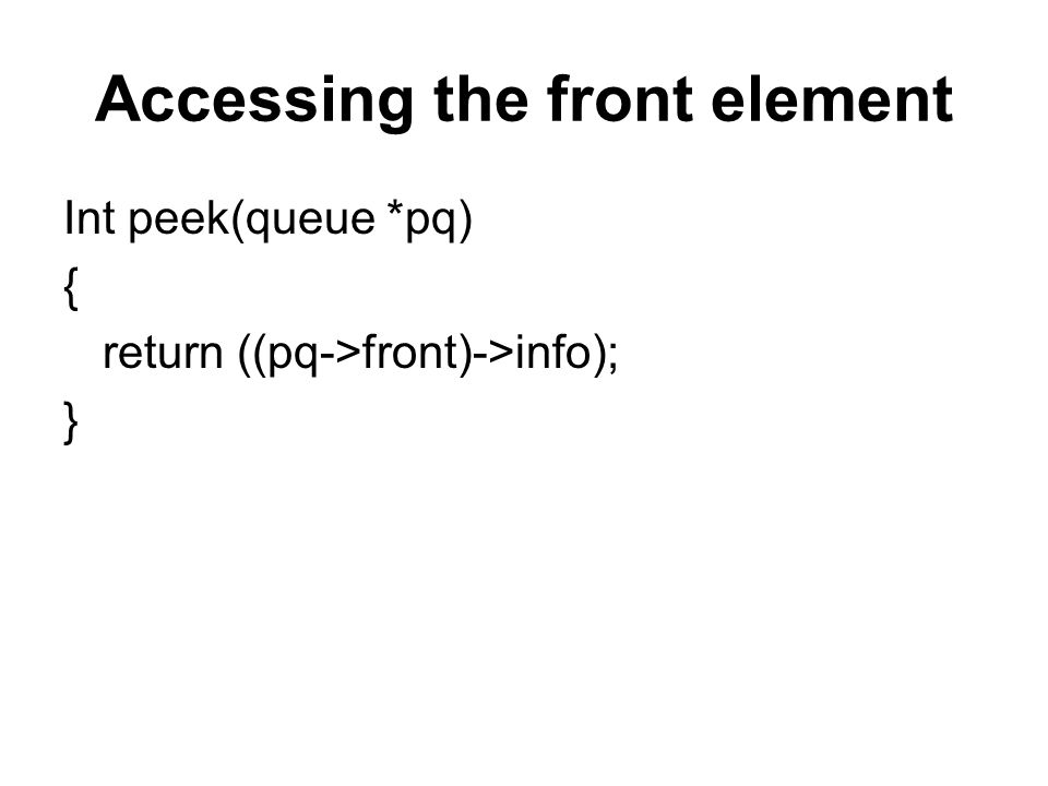 Accessing the front element Int peek(queue *pq) { return ((pq->front)->info); }