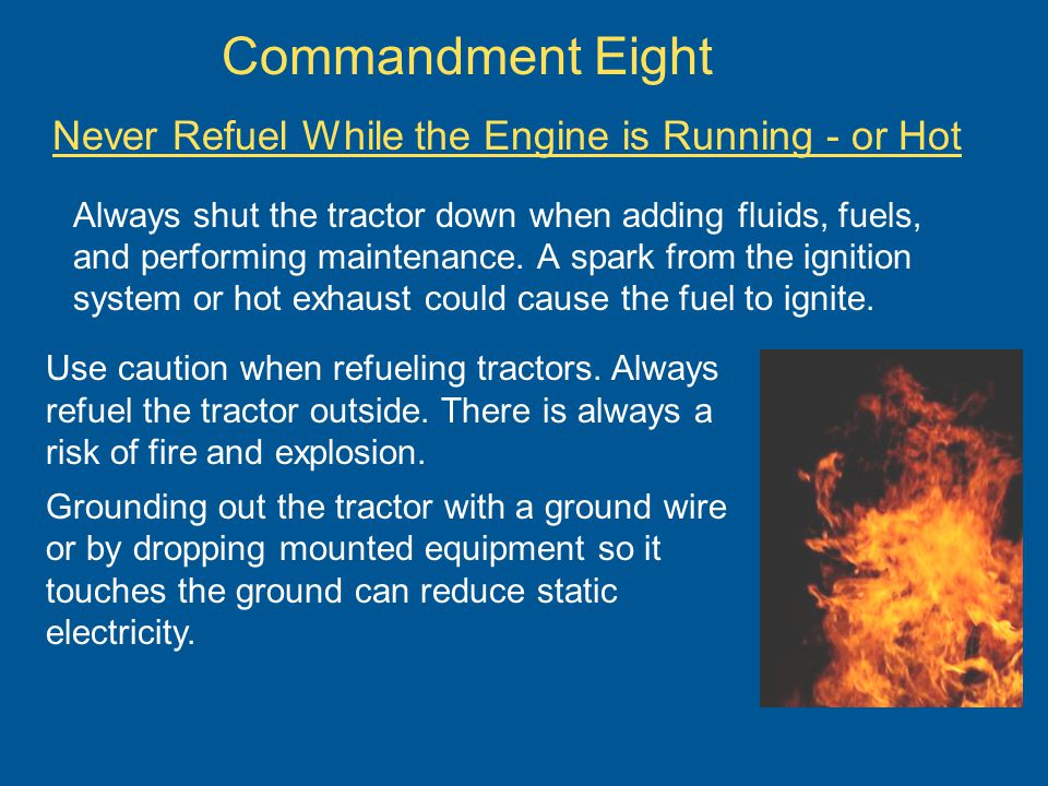 Commandment Eight Never Refuel While the Engine is Running - or Hot Always shut the tractor down when adding fluids, fuels, and performing maintenance.