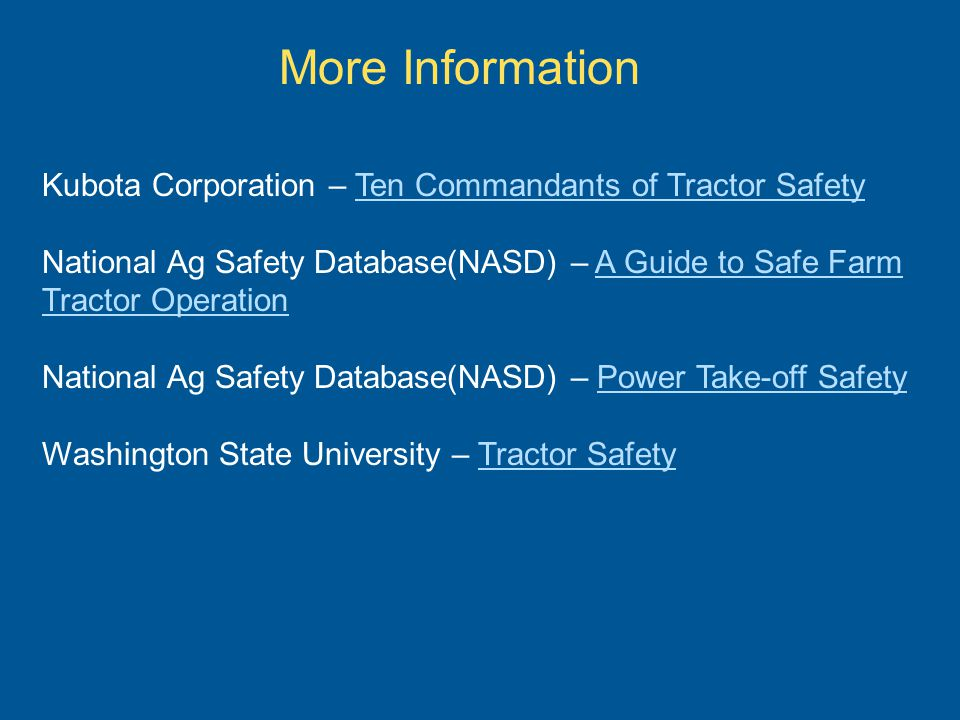 More Information Kubota Corporation – Ten Commandants of Tractor SafetyTen Commandants of Tractor Safety National Ag Safety Database(NASD) – A Guide to Safe Farm Tractor OperationA Guide to Safe Farm Tractor Operation National Ag Safety Database(NASD) – Power Take-off SafetyPower Take-off Safety Washington State University – Tractor SafetyTractor Safety