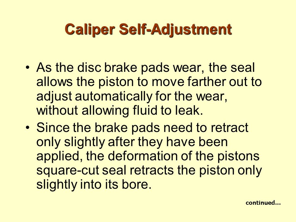Caliper Self-Adjustment As the disc brake pads wear, the seal allows the piston to move farther out to adjust automatically for the wear, without allo