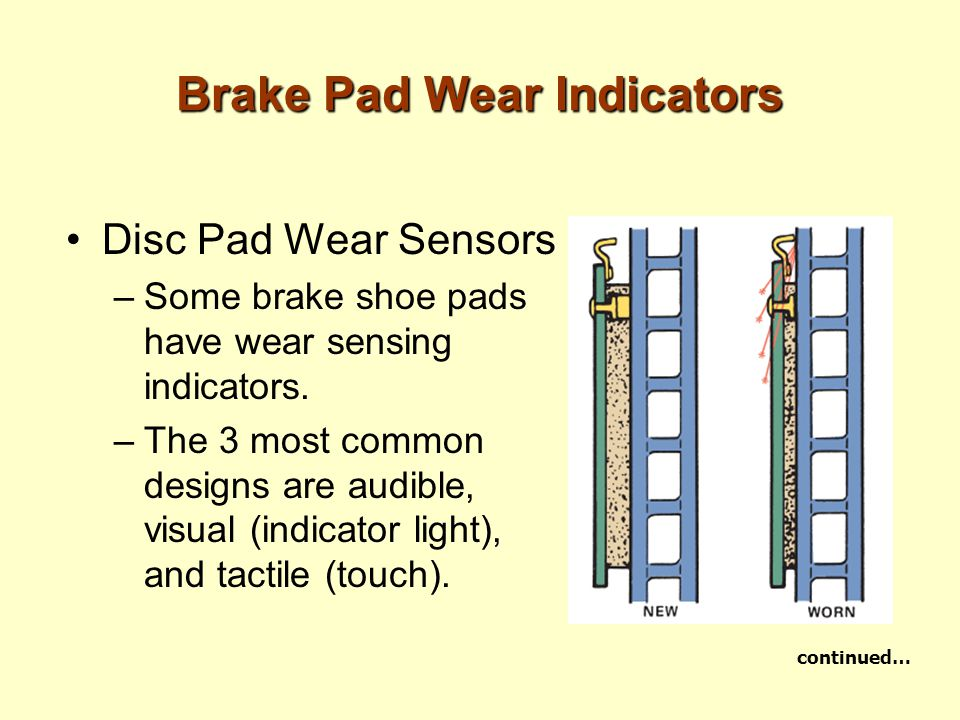 Brake Pad Wear Indicators Disc Pad Wear Sensors –Some brake shoe pads have wear sensing indicators. –The 3 most common designs are audible, visual (in
