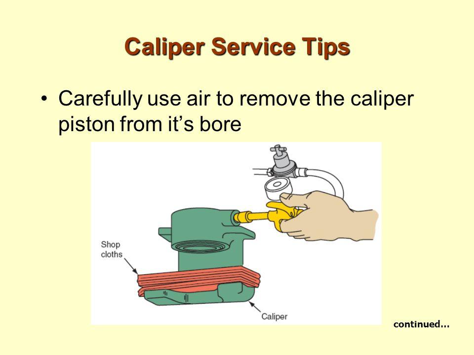 Caliper Service Tips Carefully use air to remove the caliper piston from it's bore continued…