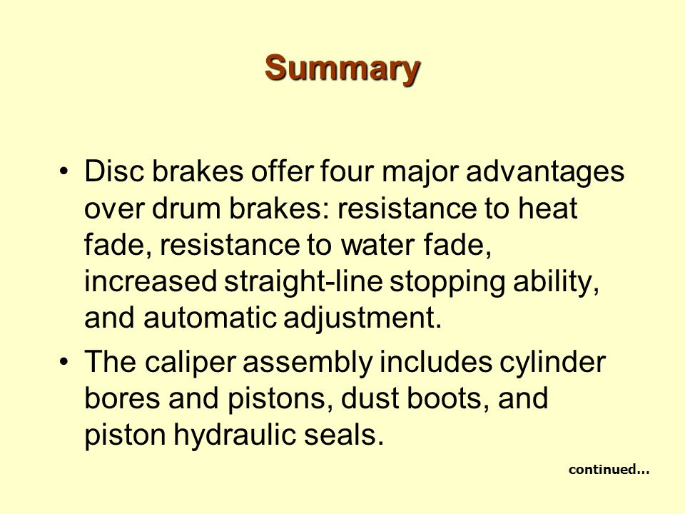 Summary Disc brakes offer four major advantages over drum brakes: resistance to heat fade, resistance to water fade, increased straight-line stopping