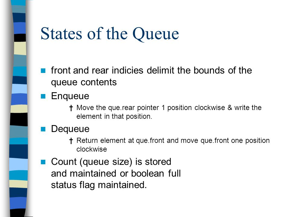 States of the Queue front and rear indicies delimit the bounds of the queue contents Enqueue †Move the que.rear pointer 1 position clockwise & write the element in that position.