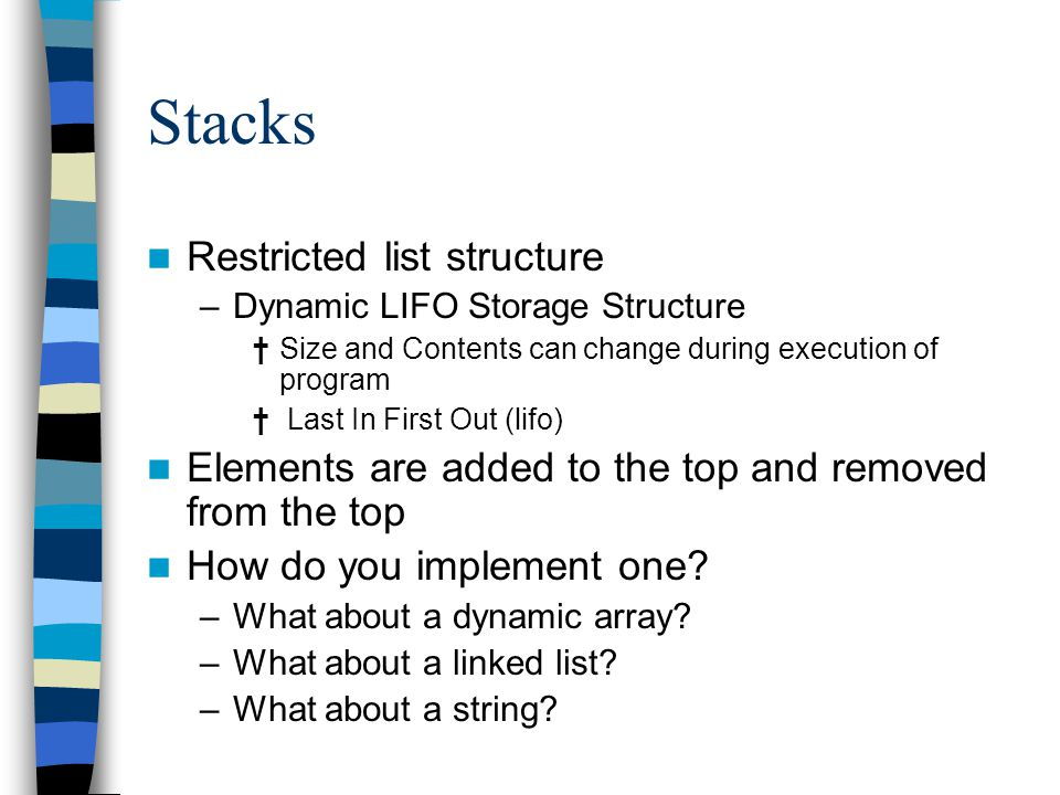 Stacks Restricted list structure –Dynamic LIFO Storage Structure †Size and Contents can change during execution of program † Last In First Out (lifo) Elements are added to the top and removed from the top How do you implement one.